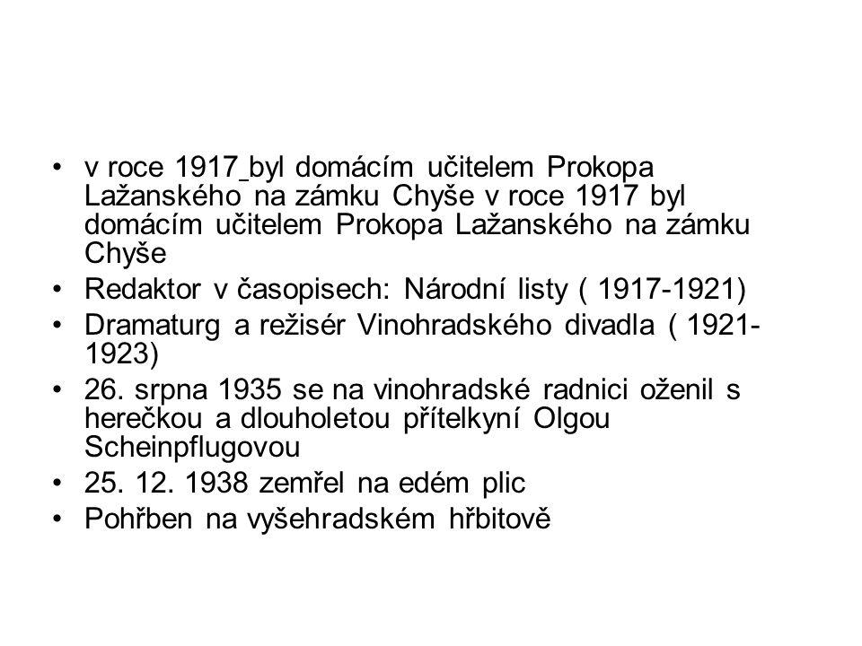 v roce 1917 byl domácím učitelem Prokopa Lažanského na zámku Chyše Redaktor v časopisech: Národní listy ( 1917-1921) Dramaturg a režisér Vinohradského divadla ( 1921- 1923) 26.