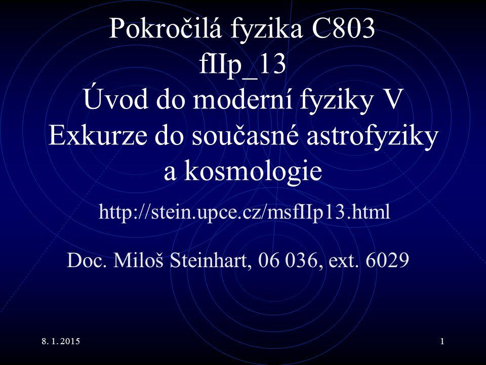 8. 1. 20151 Pokročilá fyzika C803 fIIp_13 Úvod do moderní fyziky V Exkurze do současné astrofyziky a kosmologie Doc. Miloš Steinhart, 06 036, ext. 602