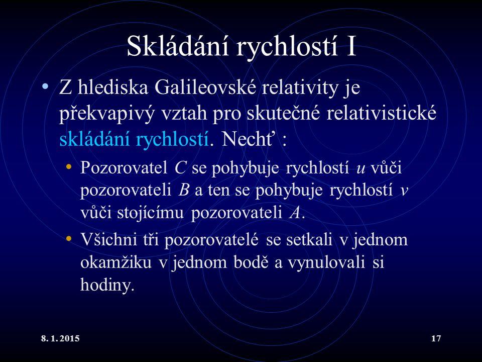 8. 1. 201517 Skládání rychlostí I Z hlediska Galileovské relativity je překvapivý vztah pro skutečné relativistické skládání rychlostí. Nechť : Pozoro