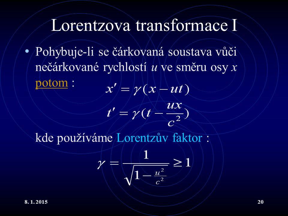 8. 1. 201520 Lorentzova transformace I Pohybuje-li se čárkovaná soustava vůči nečárkované rychlostí u ve směru osy x potom : potom kde používáme Loren