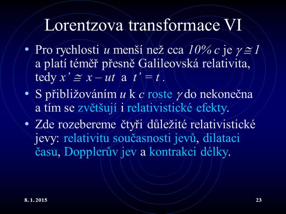 8. 1. 201523 Lorentzova transformace VI Pro rychlosti u menší než cca 10% c je   1 a platí téměř přesně Galileovská relativita, tedy x'  x – ut a t