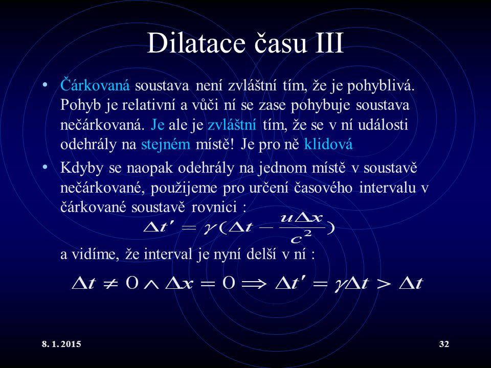 8. 1. 201532 Dilatace času III Čárkovaná soustava není zvláštní tím, že je pohyblivá. Pohyb je relativní a vůči ní se zase pohybuje soustava nečárkova