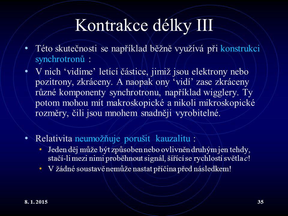 8. 1. 201535 Kontrakce délky III Této skutečnosti se například běžně využívá při konstrukci synchrotronů : V nich 'vidíme' letící částice, jimiž jsou