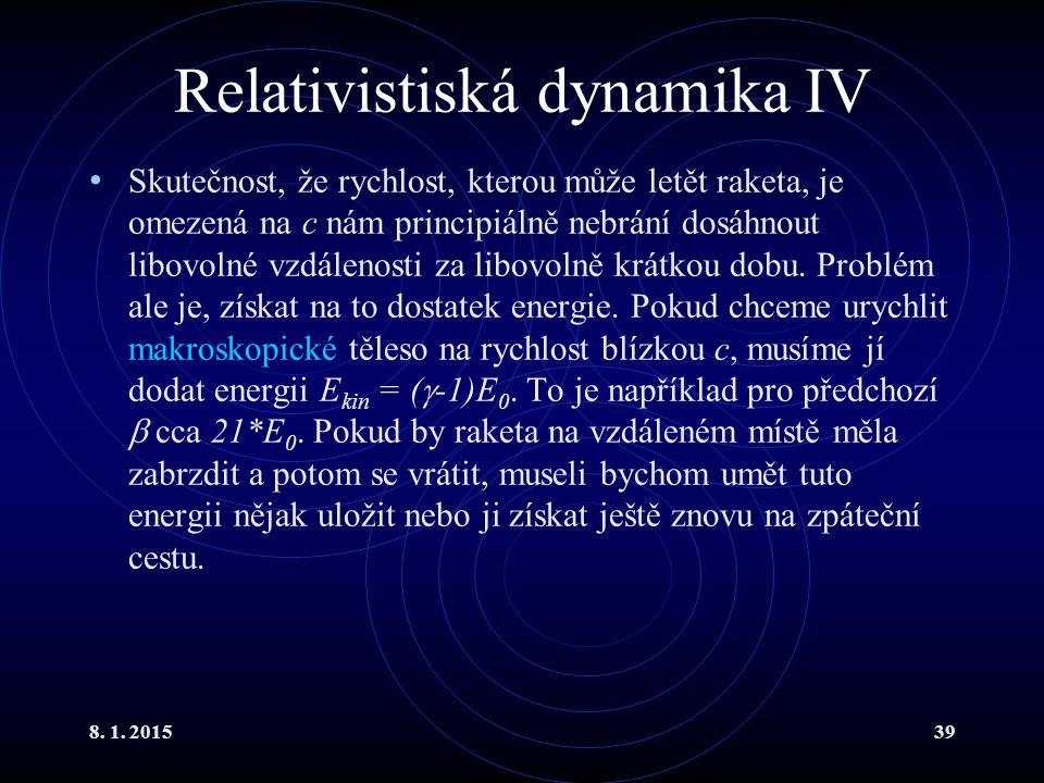 8. 1. 201539 Relativistiská dynamika IV Skutečnost, že rychlost, kterou může letět raketa, je omezená na c nám principiálně nebrání dosáhnout libovoln