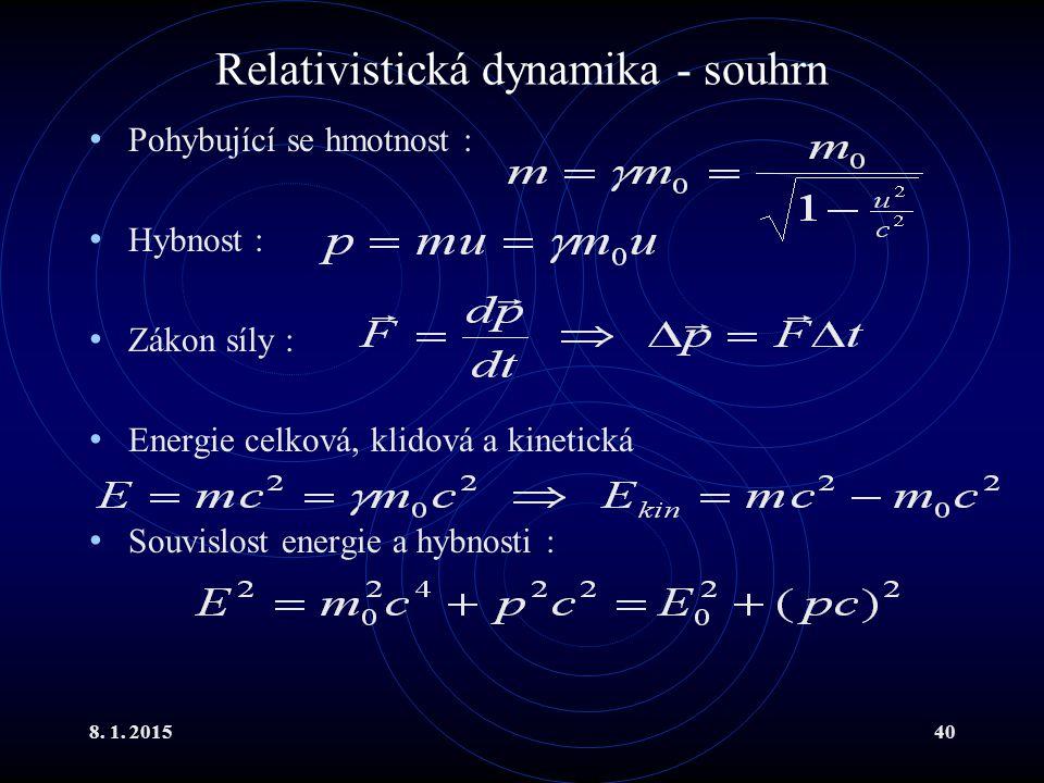 8. 1. 201540 Relativistická dynamika - souhrn Pohybující se hmotnost : Hybnost : Zákon síly : Energie celková, klidová a kinetická Souvislost energie
