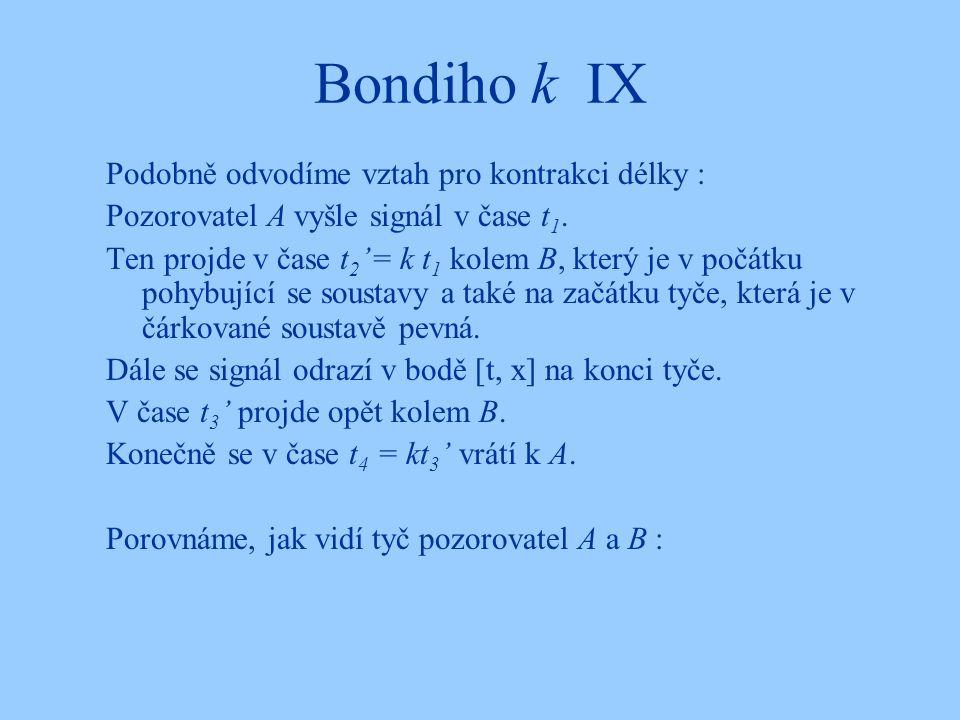 Bondiho k IX Podobně odvodíme vztah pro kontrakci délky : Pozorovatel A vyšle signál v čase t 1. Ten projde v čase t 2 '= k t 1 kolem B, který je v po