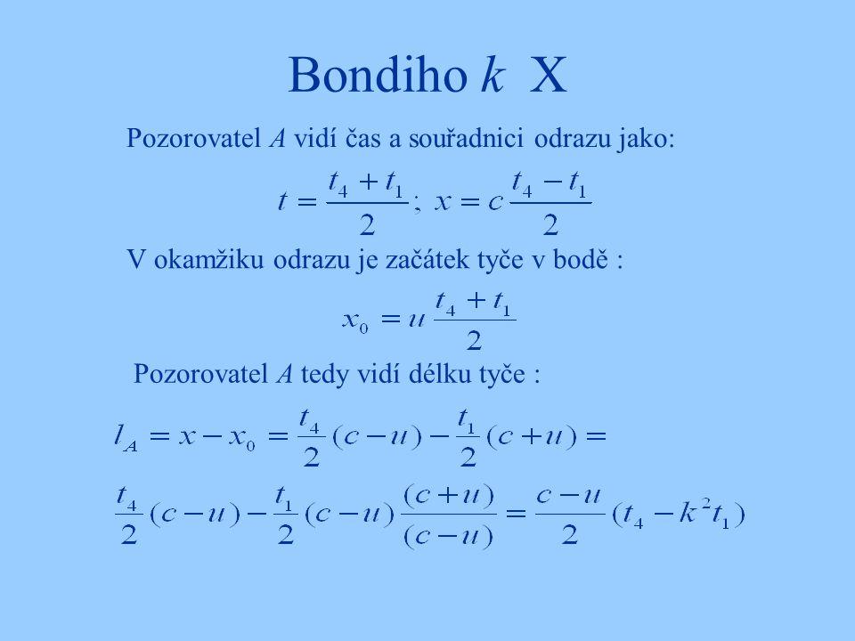 Bondiho k X Pozorovatel A vidí čas a souřadnici odrazu jako: V okamžiku odrazu je začátek tyče v bodě : Pozorovatel A tedy vidí délku tyče :