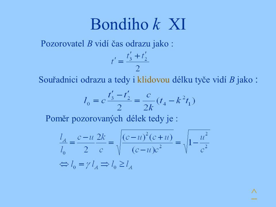 Bondiho k XI Pozorovatel B vidí čas odrazu jako : Souřadnici odrazu a tedy i klidovou délku tyče vidí B jako : Poměr pozorovaných délek tedy je : ^