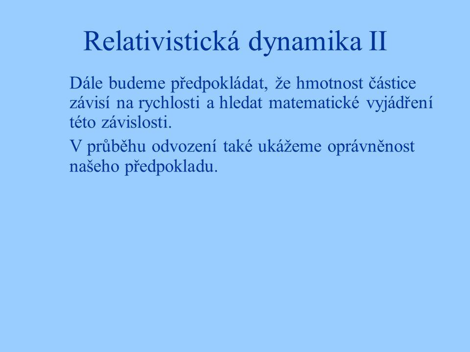 Relativistická dynamika II Dále budeme předpokládat, že hmotnost částice závisí na rychlosti a hledat matematické vyjádření této závislosti. V průběhu