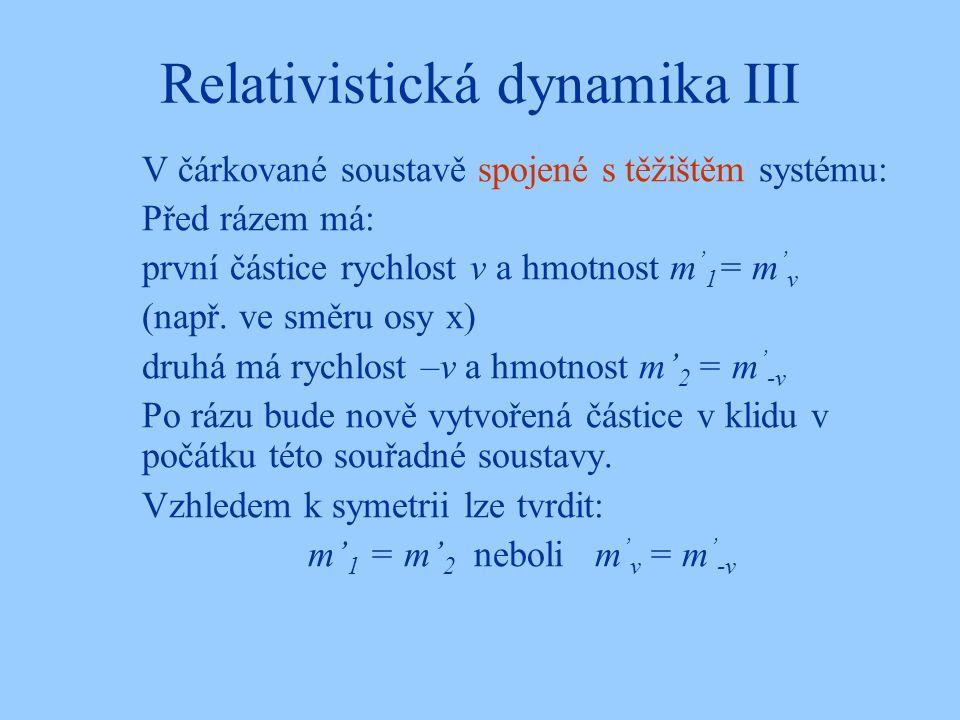 Relativistická dynamika III V čárkované soustavě spojené s těžištěm systému: Před rázem má: první částice rychlost v a hmotnost m ' 1 = m ' v (např. v