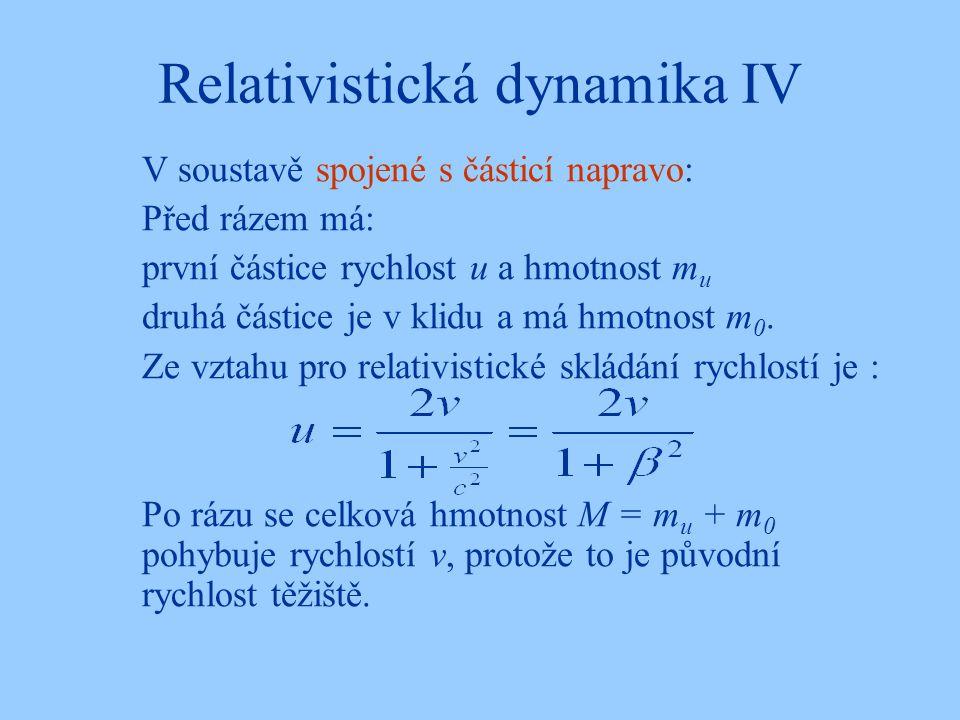 Relativistická dynamika IV V soustavě spojené s částicí napravo: Před rázem má: první částice rychlost u a hmotnost m u druhá částice je v klidu a má