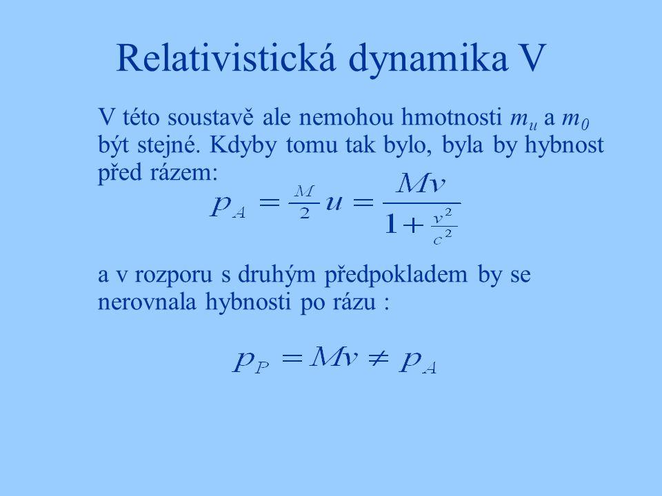 Relativistická dynamika V V této soustavě ale nemohou hmotnosti m u a m 0 být stejné. Kdyby tomu tak bylo, byla by hybnost před rázem: a v rozporu s d