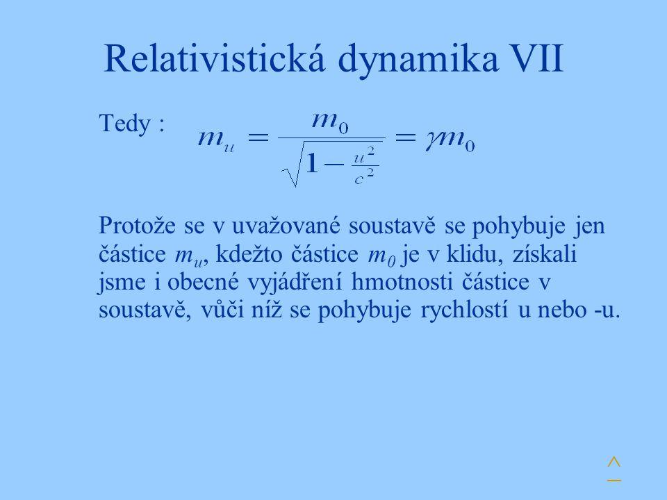 Relativistická dynamika VII Tedy : Protože se v uvažované soustavě se pohybuje jen částice m u, kdežto částice m 0 je v klidu, získali jsme i obecné v