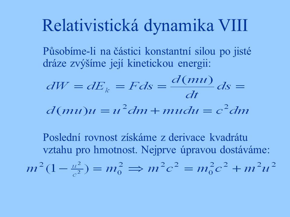 Relativistická dynamika VIII Působíme-li na částici konstantní silou po jisté dráze zvýšíme její kinetickou energii: Poslední rovnost získáme z deriva