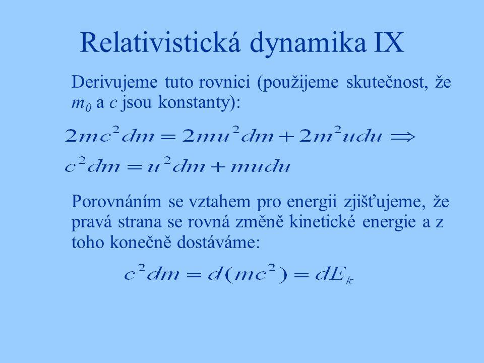 Relativistická dynamika IX Derivujeme tuto rovnici (použijeme skutečnost, že m 0 a c jsou konstanty): Porovnáním se vztahem pro energii zjišťujeme, že