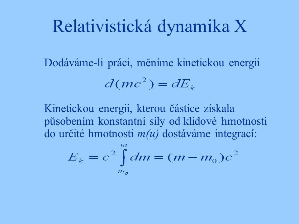 Relativistická dynamika X Dodáváme-li práci, měníme kinetickou energii Kinetickou energii, kterou částice získala působením konstantní síly od klidové