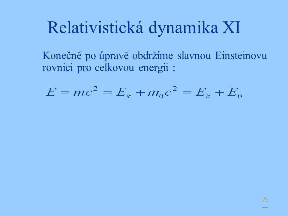 Relativistická dynamika XI Konečně po úpravě obdržíme slavnou Einsteinovu rovnici pro celkovou energii : ^