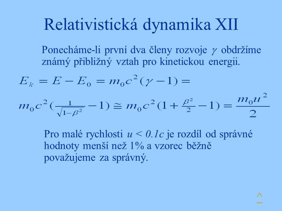 Relativistická dynamika XII Ponecháme-li první dva členy rozvoje  obdržíme známý přibližný vztah pro kinetickou energii. ^ Pro malé rychlosti u < 0.1