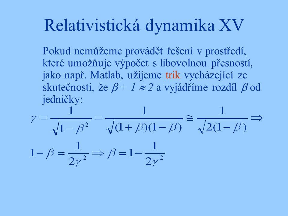 Relativistická dynamika XV Pokud nemůžeme provádět řešení v prostředí, které umožňuje výpočet s libovolnou přesností, jako např. Matlab, užijeme trik
