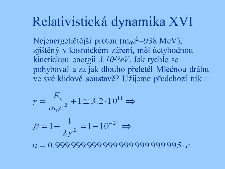 Relativistická dynamika XVI Nejenergetičtější proton (m 0 c 2 =938 MeV), zjištěný v kosmickém záření, měl úctyhodnou kinetickou energii 3.10 20 eV. Ja