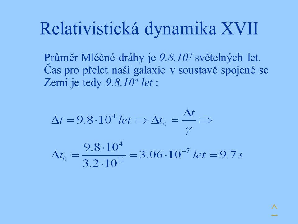 Relativistická dynamika XVII Průměr Mléčné dráhy je 9.8.10 4 světelných let. Čas pro přelet naší galaxie v soustavě spojené se Zemí je tedy 9.8.10 4 l