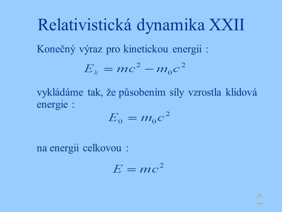 Relativistická dynamika XXII Konečný výraz pro kinetickou energii : vykládáme tak, že působením síly vzrostla klidová energie : na energii celkovou :