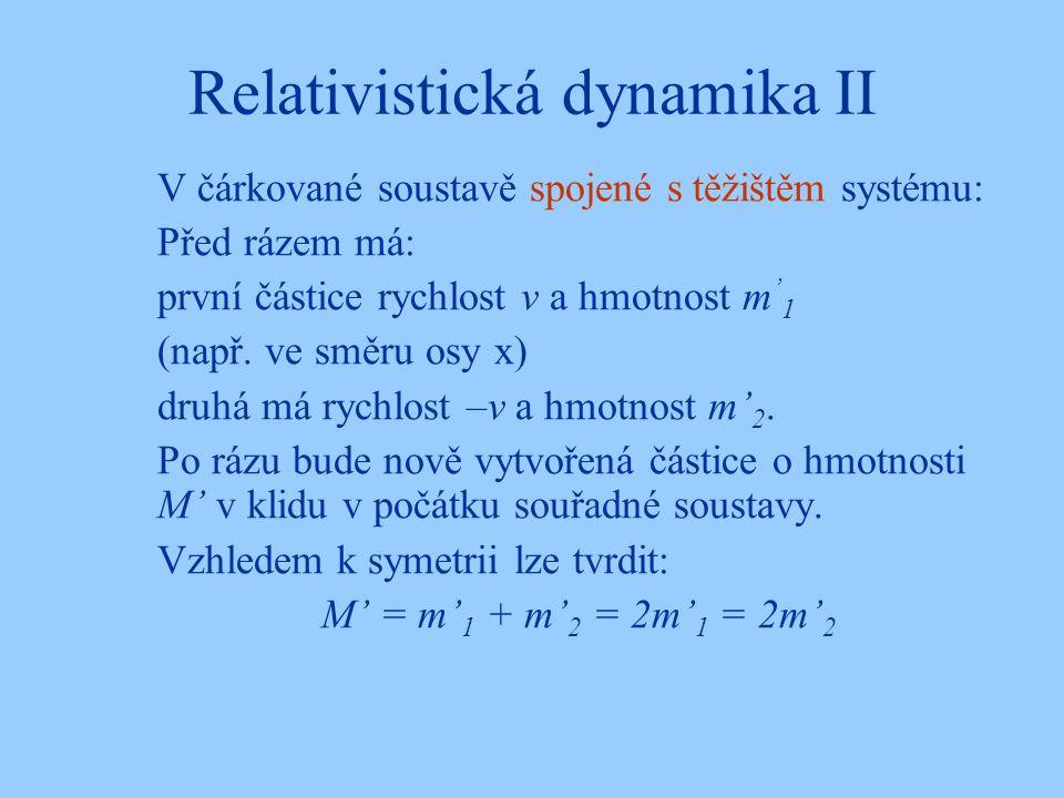 Relativistická dynamika II V čárkované soustavě spojené s těžištěm systému: Před rázem má: první částice rychlost v a hmotnost m ' 1 (např. ve směru o