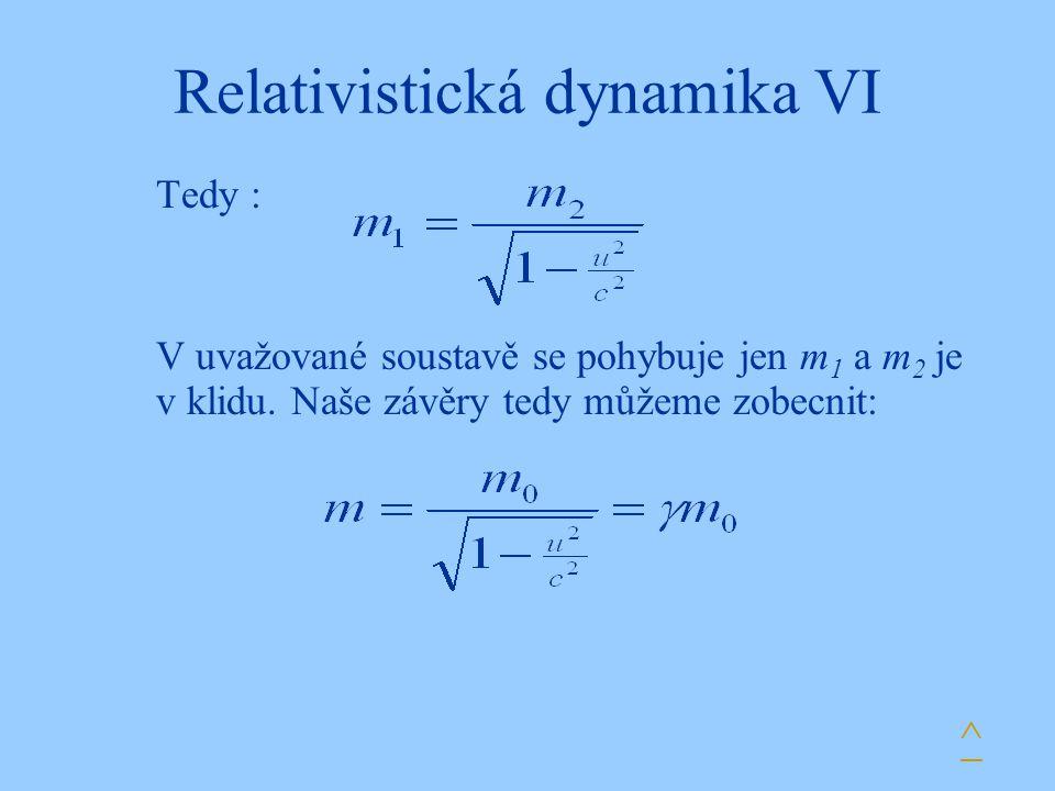 Relativistická dynamika VI Tedy : V uvažované soustavě se pohybuje jen m 1 a m 2 je v klidu. Naše závěry tedy můžeme zobecnit: ^
