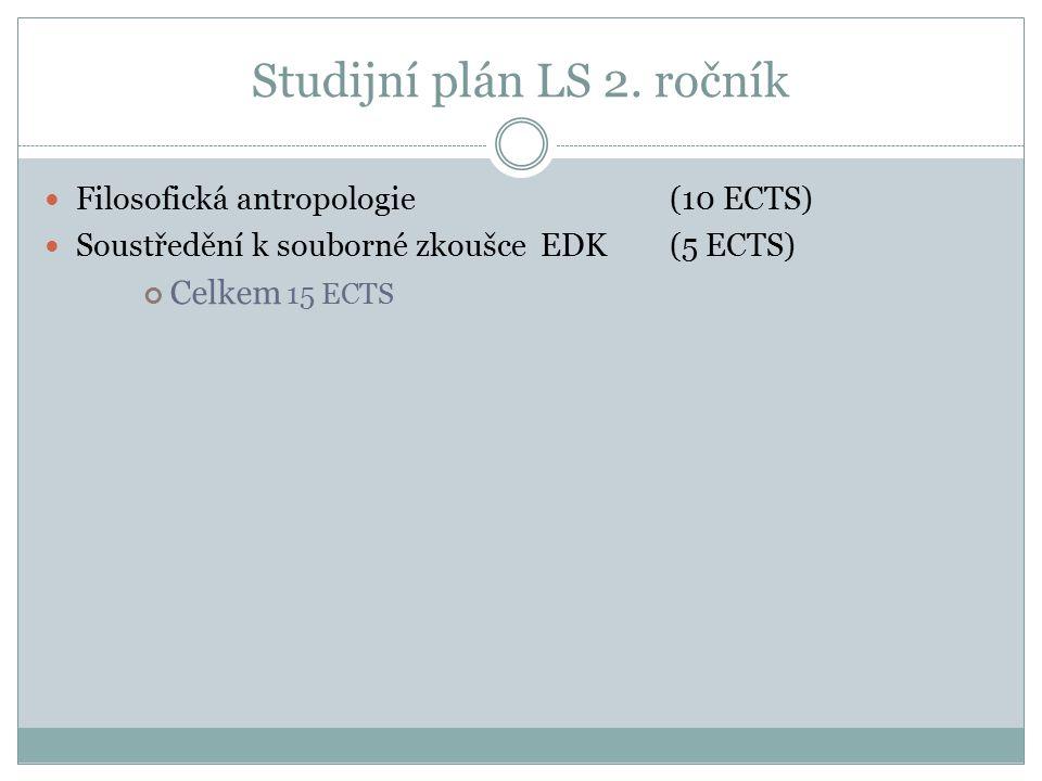Studijní plán LS 2. ročník Filosofická antropologie (10 ECTS) Soustředění k souborné zkoušce EDK (5 ECTS) Celkem 15 ECTS