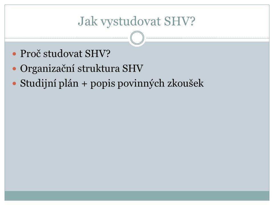 Jak vystudovat SHV? Proč studovat SHV? Organizační struktura SHV Studijní plán + popis povinných zkoušek