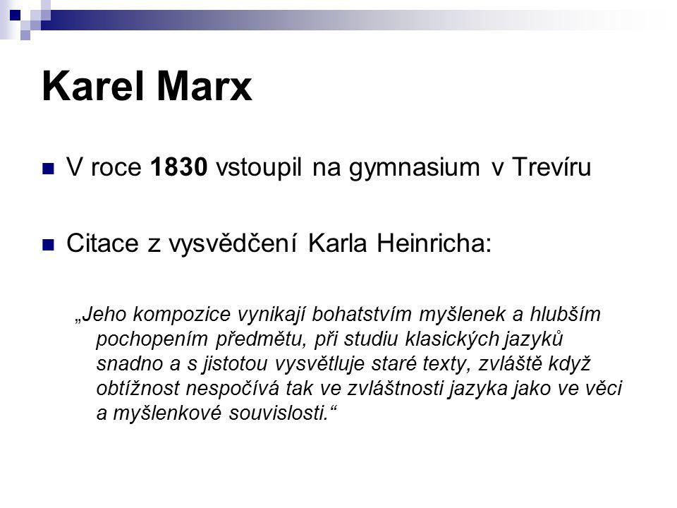 """Karel Marx V roce 1830 vstoupil na gymnasium v Trevíru Citace z vysvědčení Karla Heinricha: """"Jeho kompozice vynikají bohatstvím myšlenek a hlubším pochopením předmětu, při studiu klasických jazyků snadno a s jistotou vysvětluje staré texty, zvláště když obtížnost nespočívá tak ve zvláštnosti jazyka jako ve věci a myšlenkové souvislosti."""