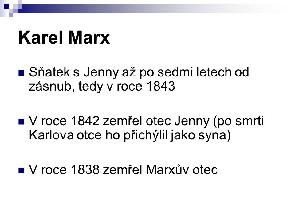 Karel Marx Sňatek s Jenny až po sedmi letech od zásnub, tedy v roce 1843 V roce 1842 zemřel otec Jenny (po smrti Karlova otce ho přichýlil jako syna) V roce 1838 zemřel Marxův otec