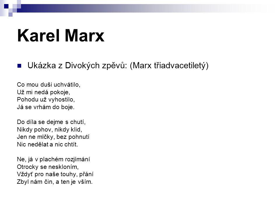"""Karel Marx Mladý Marx vyjadřoval odpor k abstraktním filosofiím (reakce na německé klasiky – Kant, Fichte, Hegel) """"Kant a Fichte chtěli vesmír ztéci, Hledali v něm dálnou zem, Já se snažím chápat jádro věcí, V ulici, co našel jsem."""