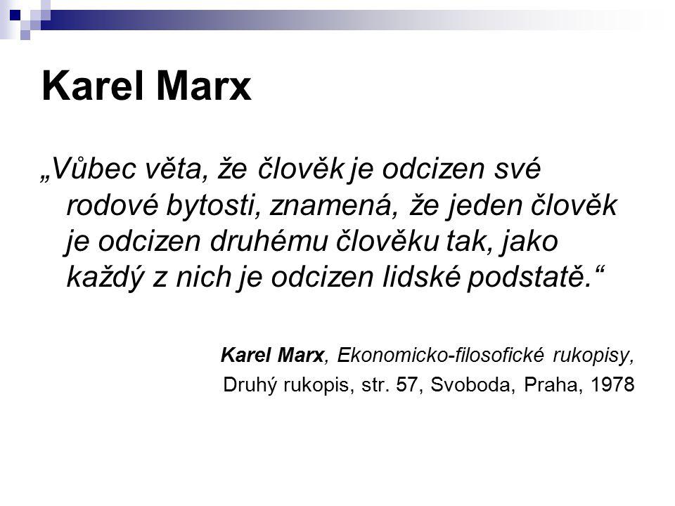 """Karel Marx """"Vůbec věta, že člověk je odcizen své rodové bytosti, znamená, že jeden člověk je odcizen druhému člověku tak, jako každý z nich je odcizen lidské podstatě. Karel Marx, Ekonomicko-filosofické rukopisy, Druhý rukopis, str."""