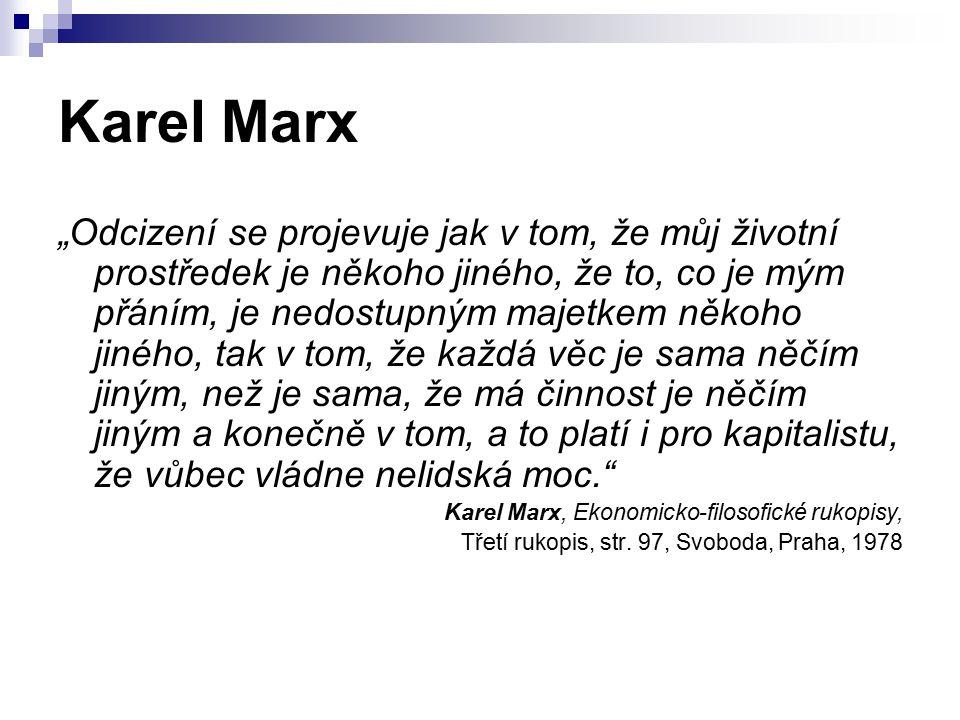 """Karel Marx """"Odcizení se projevuje jak v tom, že můj životní prostředek je někoho jiného, že to, co je mým přáním, je nedostupným majetkem někoho jiného, tak v tom, že každá věc je sama něčím jiným, než je sama, že má činnost je něčím jiným a konečně v tom, a to platí i pro kapitalistu, že vůbec vládne nelidská moc. Karel Marx, Ekonomicko-filosofické rukopisy, Třetí rukopis, str."""