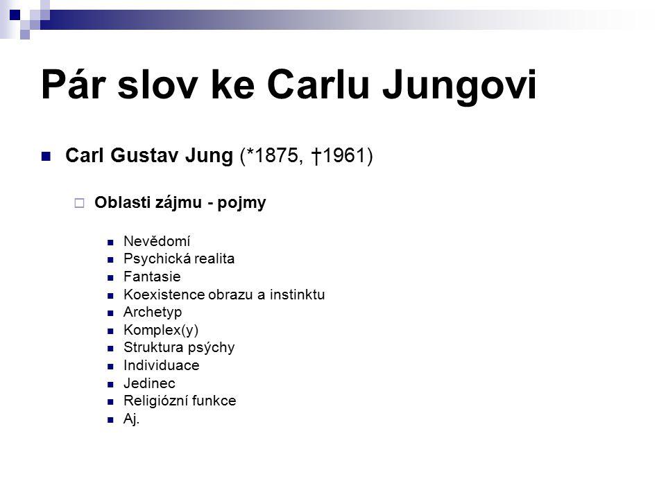 Pár slov ke Carlu Jungovi Carl Gustav Jung (*1875, †1961)  Oblasti zájmu - pojmy Nevědomí Psychická realita Fantasie Koexistence obrazu a instinktu Archetyp Komplex(y) Struktura psýchy Individuace Jedinec Religiózní funkce Aj.