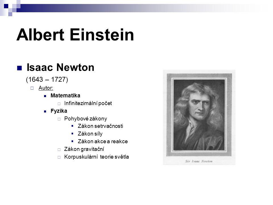 Albert Einstein Isaac Newton (1643 – 1727)  Autor: Matematika  Infinitezimální počet Fyzika  Pohybové zákony  Zákon setrvačnosti  Zákon síly  Zákon akce a reakce  Zákon gravitační  Korpuskulární teorie světla