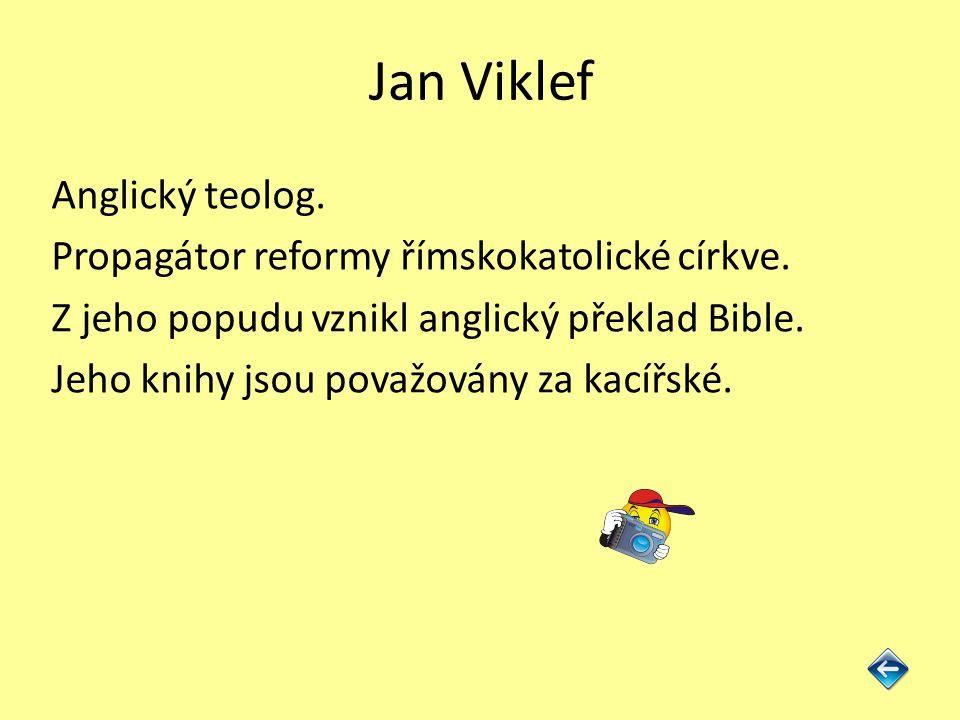 Jan Viklef Anglický teolog. Propagátor reformy římskokatolické církve. Z jeho popudu vznikl anglický překlad Bible. Jeho knihy jsou považovány za kací