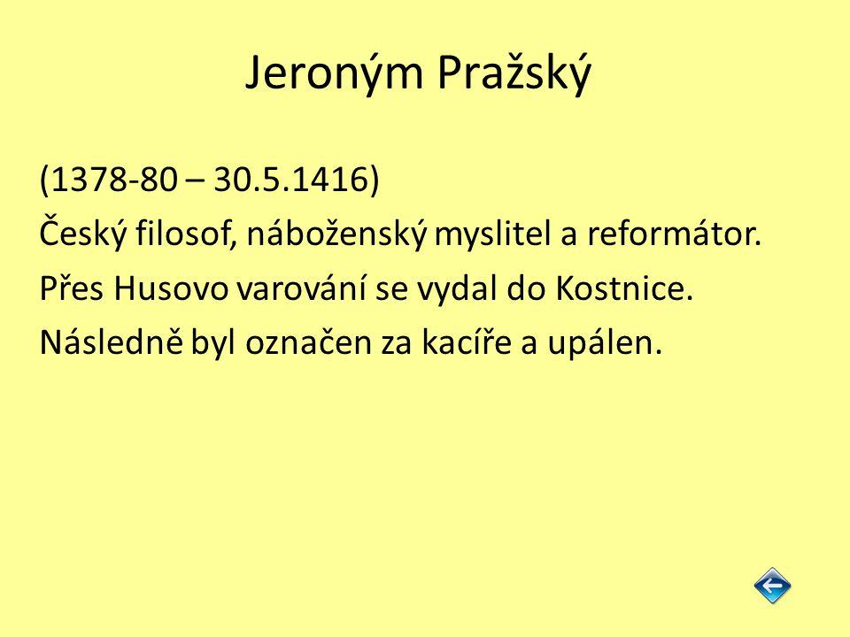 Jeroným Pražský (1378-80 – 30.5.1416) Český filosof, náboženský myslitel a reformátor. Přes Husovo varování se vydal do Kostnice. Následně byl označen