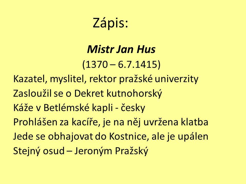 Zápis: Mistr Jan Hus (1370 – 6.7.1415) Kazatel, myslitel, rektor pražské univerzity Zasloužil se o Dekret kutnohorský Káže v Betlémské kapli - česky P