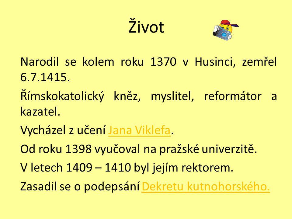 Život Narodil se kolem roku 1370 v Husinci, zemřel 6.7.1415. Římskokatolický kněz, myslitel, reformátor a kazatel. Vycházel z učení Jana Viklefa.Jana
