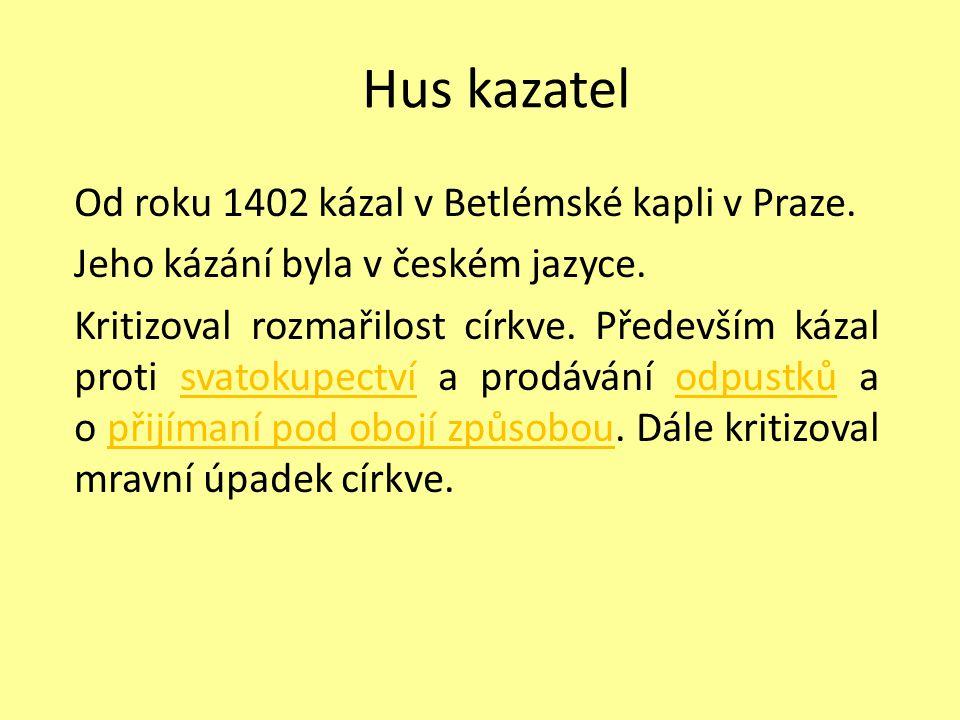 Hus kazatel Od roku 1402 kázal v Betlémské kapli v Praze. Jeho kázání byla v českém jazyce. Kritizoval rozmařilost církve. Především kázal proti svato