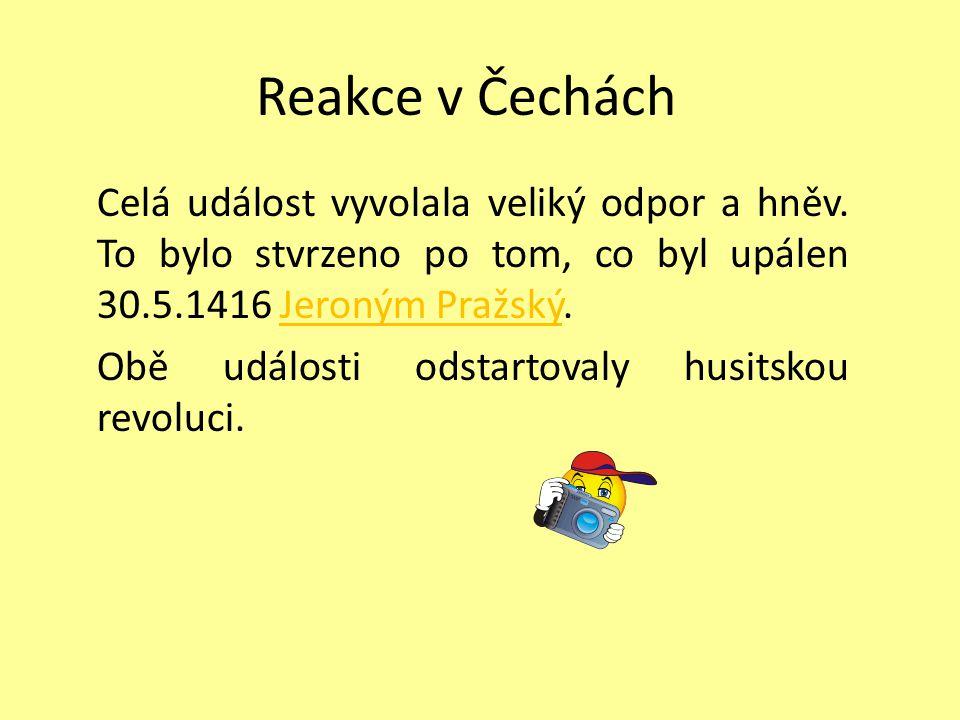 Reakce v Čechách Celá událost vyvolala veliký odpor a hněv. To bylo stvrzeno po tom, co byl upálen 30.5.1416 Jeroným Pražský.Jeroným Pražský Obě událo