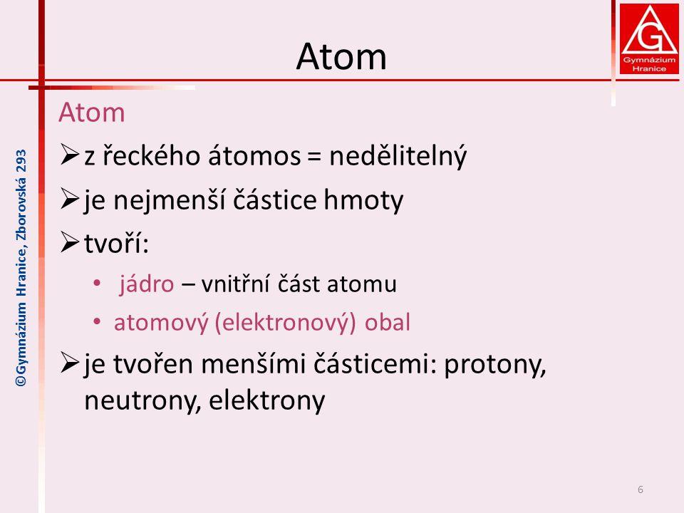 Atom  z řeckého átomos = nedělitelný  je nejmenší částice hmoty  tvoří: jádro – vnitřní část atomu atomový (elektronový) obal  je tvořen menšími č