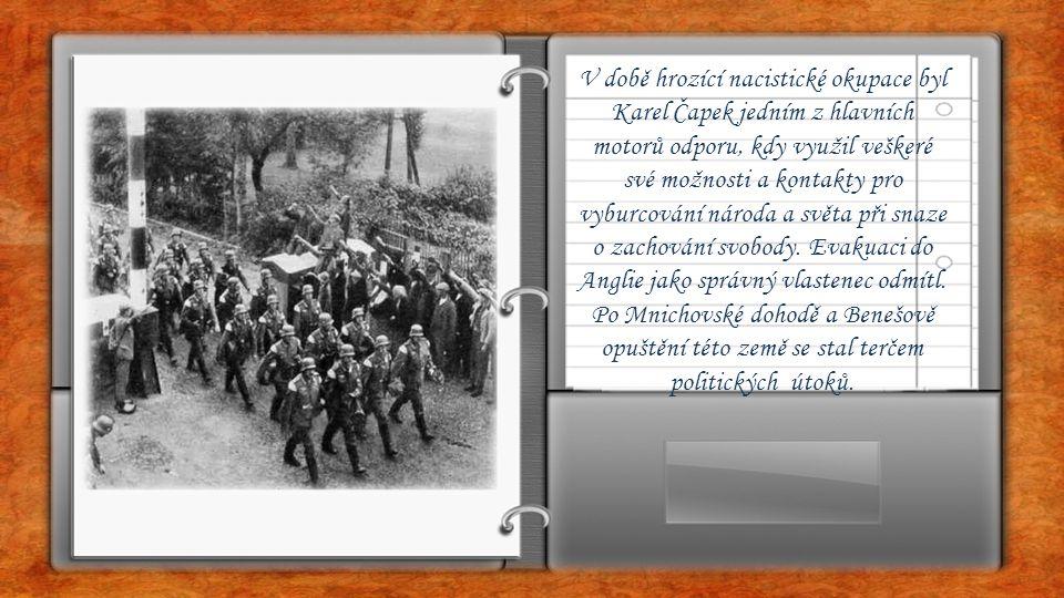 V době hrozící nacistické okupace byl Karel Čapek jedním z hlavních motorů odporu, kdy využil veškeré své možnosti a kontakty pro vyburcování národa a světa při snaze o zachování svobody.