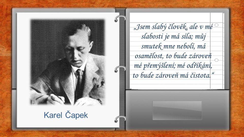 """""""Jsem slabý člověk, ale v mé slabosti je má síla; můj smutek mne nebolí, má osamělost, to bude zároveň mé přemýšlení; mé odříkání, to bude zároveň má čistota. Karel Čapek"""