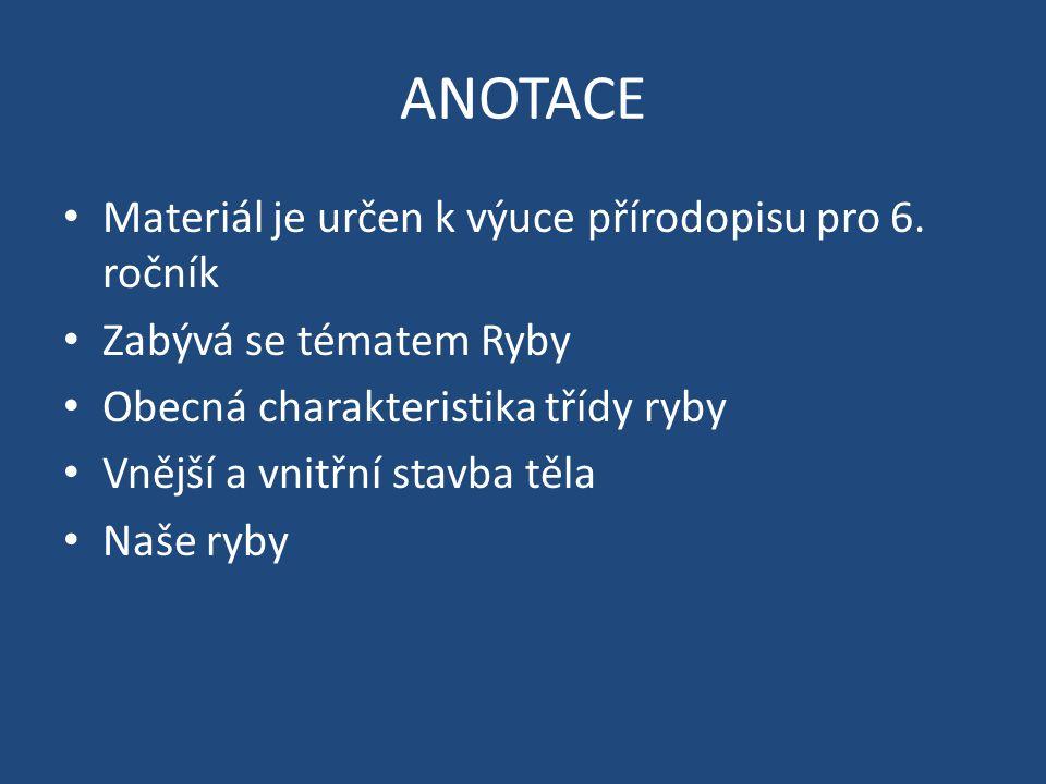 ANOTACE Materiál je určen k výuce přírodopisu pro 6. ročník Zabývá se tématem Ryby Obecná charakteristika třídy ryby Vnější a vnitřní stavba těla Naše