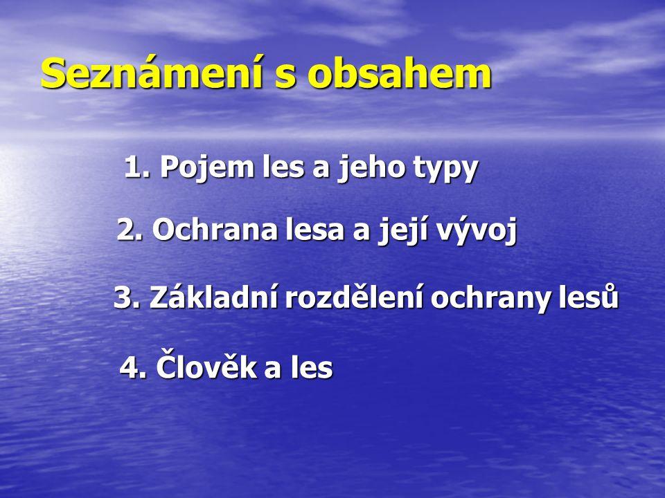 4. Člověk a les Seznámení s obsahem 1. Pojem les a jeho typy 2. Ochrana lesa a její vývoj 3. Základní rozdělení ochrany lesů