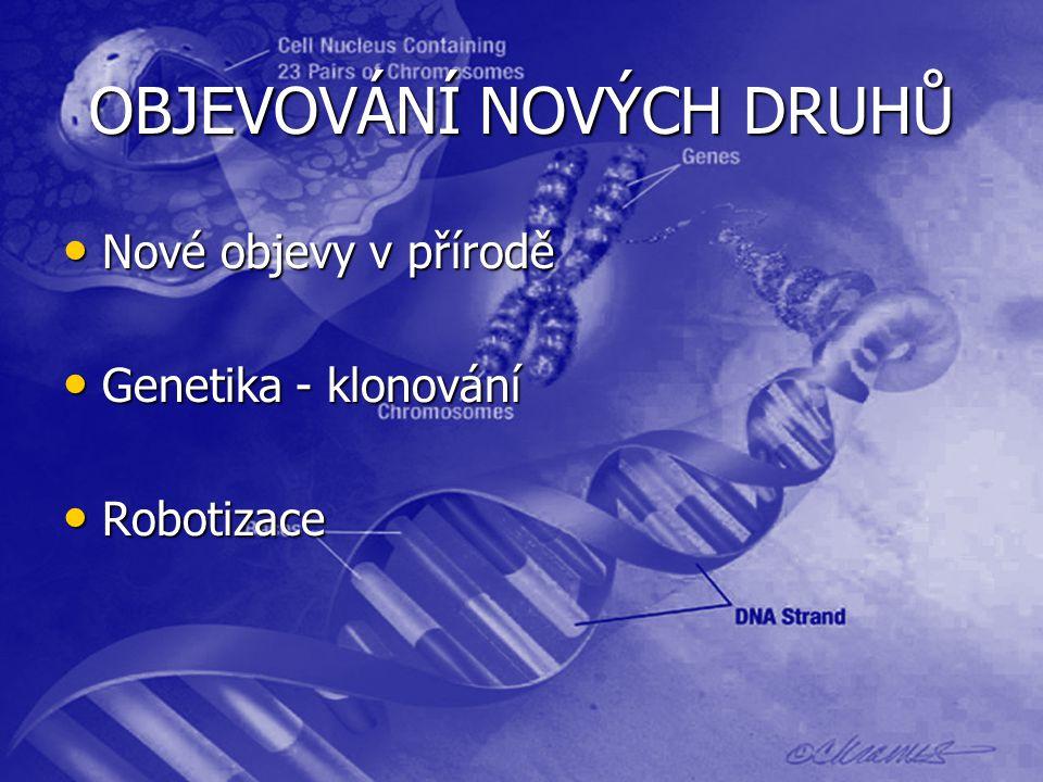 OBJEVOVÁNÍ NOVÝCH DRUHŮ Nové objevy v přírodě Nové objevy v přírodě Genetika - klonování Genetika - klonování Robotizace Robotizace