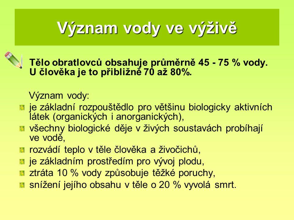 Význam vody ve výživě Tělo obratlovců obsahuje průměrně 45 - 75 % vody. U člověka je to přibližně 70 až 80%. Význam vody: je základní rozpouštědlo pro